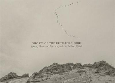 Ghosts of the Restless Shore: Space, Place and Memory of the Sefton Coast (Hardback)
