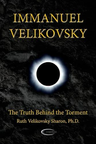 Immanuel Velikovsky - The Truth Behind The Torment (Paperback)