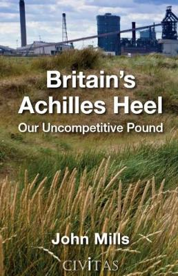 Britain's Achilles Heel: Our Uncompetitive Pound (Hardback)