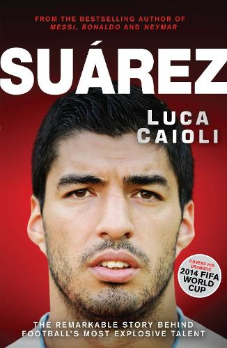 Suarez: The Remarkable Story Behind Football's Most Explosive Talent (Paperback)