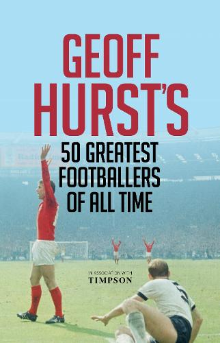 Geoff Hurst's 50 Greatest Footballers of All Time (Hardback)