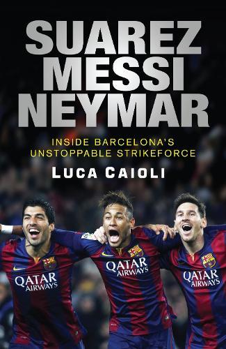 Suarez, Messi, Neymar: Inside Barcelona's Unstoppable Strikeforce (Paperback)