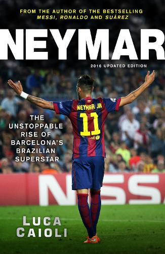 Neymar - 2016 Updated Edition: The Unstoppable Rise of Barcelona's Brazilian Superstar (Paperback)