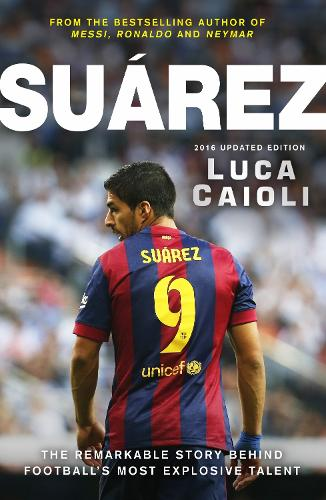 Suarez - 2016 Updated Edition: The Extraordinary Story Behind Football's Most Explosive Talent (Paperback)