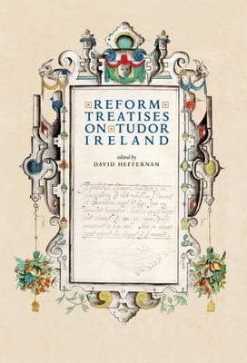 'Reform' Treatises on Tudor Ireland 1537-1599 (Hardback)