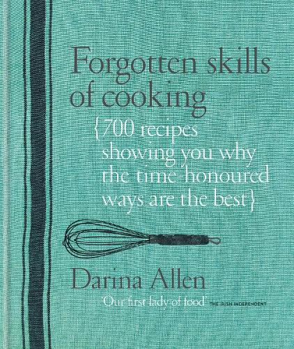 Forgotten Skills of Cooking: 700 Recipes Showing You Why the Time-honoured Ways Are the Best (Hardback)