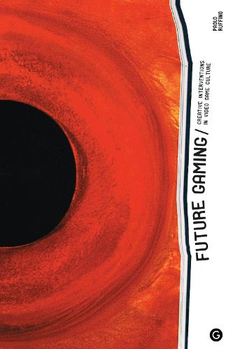 Future Gaming: Creative Interventions in Video Game Culture - Goldsmiths Press / Future Media Series (Hardback)