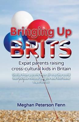 Bringing Up Brits: Expat Parents Raising Cross-cultural Kids in Britain (Paperback)