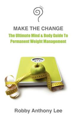 Make The Change: The Ultimate Mind & Body Guide to Permanent Weight Management (Paperback)