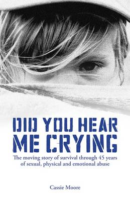 Did You Hear Me Crying: The Moving Story of Survival Through 45 Years of Sexual, Physical and Emotional Abuse (Paperback)