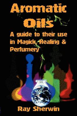Aromatic Oils: A Guide to Their Use in Magick, Healing & Perfumery (Paperback)