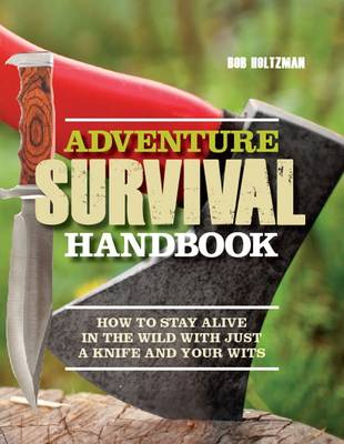 Adventure Survival Handbook: How to Stay Alive in the Wild with Just a Knife and Your Wits (Hardback)