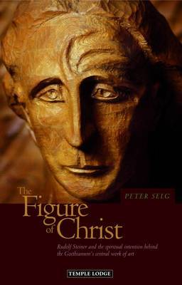The Figure of Christ: Rudolf Steiner and the Spiritual Intention Behind the Goetheanum's Central Work of Art (Paperback)