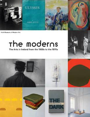 The Moderns: The Arts in Ireland from the 1900s to the 1970s (Hardback)