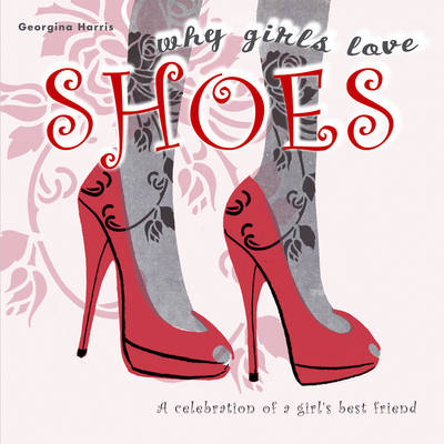 Why Girls Love Shoes: A Celebration of a Girl's Best Friend (Hardback)