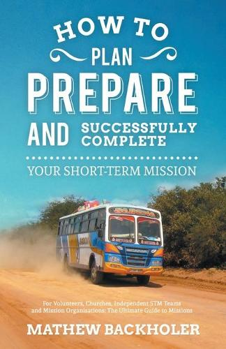 How to Plan, Prepare and Successfully Complete Your Short-term Mission - for Volunteers, Churches, Independent STM Teams and Mission Organisations: The Ultimate Guide to Missions - for Individuals, Leaders, Teams and Those Planning a Christian Gap Year the Why, Where and When of STMs (Paperback)