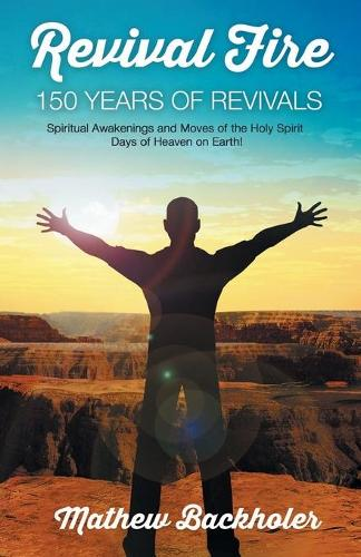 Revival Fire - 150 Years of Revivals, Spiritual Awakenings and Moves of the Holy Spirit: Days of Heaven on Earth! (Paperback)