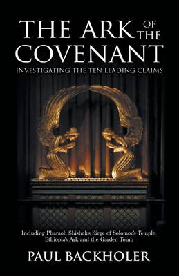 The Ark of the Covenant - Investigating the Ten Leading Claims: Including Pharaoh Shishak's Siege of Solomon's Temple, Ethiopia's Ark,: The Garden Tomb Legend, Jerusalem's Secret Temple Chamber, the Copper Scroll & Knights Templar, Parker's 1911 Dig, the Lemba Jews, Mount Sinai / Nebo, and Tutankhamun's Golden Ark (Paperback)