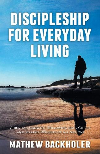 Discipleship for Everyday Living: Christian Growth: Following Jesus Christ and Making Disciples of All Nations: Firm Foundations, the Gospel, God's Will, Evangelism, Missions, Teaching, Doctrine and Ministry: Power of the Holy Spirit (Paperback)