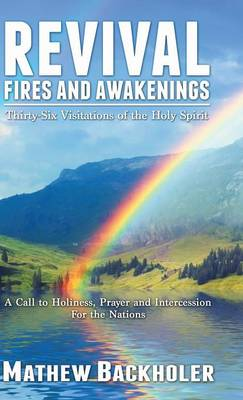Revival Fires and Awakenings, Thirty-Six Visitations of the Holy Spirit: A Call to Holiness, Prayer and Intercession for the Nations (Hardback)