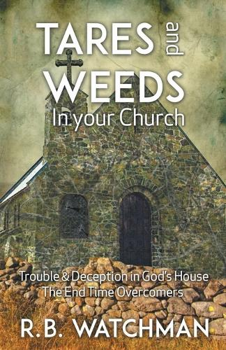 Tares and Weeds in Your Church, Trouble & Deception in God's House, the End Time Overcomers: Church Discipline, Christian Leadership, Spiritual Warfare, Presumption and Defeating the Enemy (Paperback)