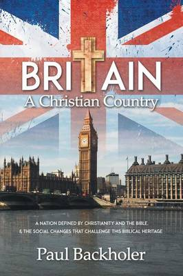 Britain, a Christian Country: A Nation Defined by Christianity and the Bible, and the Social Changes That Challenge This Biblical Heritage (Paperback)