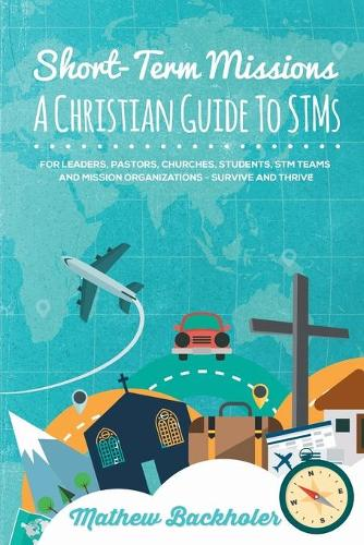 Short-Term Missions, A Christian Guide to Stms, for Leaders, Pastors, Churches, Students, STM Teams and Mission Organizations: Survive and Thrive! (Paperback)