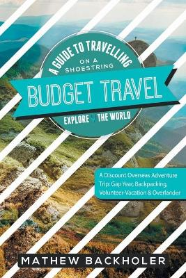 Budget Travel, a Guide to Travelling on a Shoestring, Explore the World, a Discount Overseas Adventure Trip: Gap Year, Backpacking, Volunteer-Vacation & Overlander (Paperback)