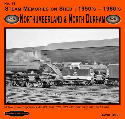 Steam Memories on Shed 1950's-1960's Northumberland & North Durham: No 13: Motive Power Depots Including 52A ,52B, 52C, 52D, 52E, 52F,52G, 52H,52J, & 52K - Steam Memories v. 13 (Paperback)
