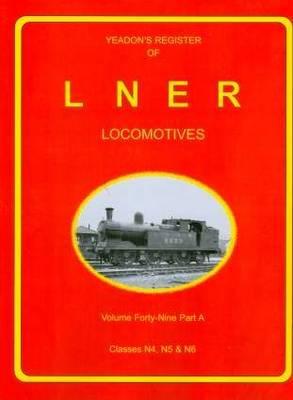 Yeadon Register of LNER Locomotives: 49A: Classes N4, N5 & N6 - Yeadon Register (Hardback)