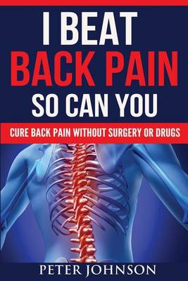 I Beat Back Pain So Can You: Cure Back Pain Without Surgery or Drugs (Paperback)