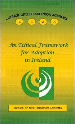 An Ethical Framework for Adoption in Ireland: Council of Irish Adoption Agencies (Paperback)