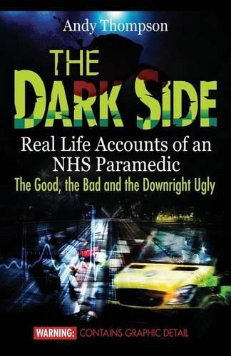The Dark Side: Real Life Accounts of an Nhs Paramedic the Good, the Bad and the Downright Ugly (Paperback)