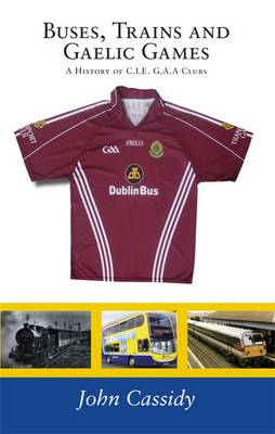 Buses, Trains and Gaelic Games: A History of  C.I.E. G.A.A Clubs (Paperback)