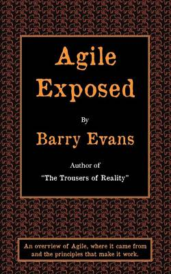 Agile Exposed: Blowing the Whistle on Agile Hype. An Overview of Agile, Where it Came from and the Principles That Make it Work (Paperback)