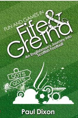 Fun and Games in Fife and Gretna: An Englishman's Journey into Scottish Football (Paperback)