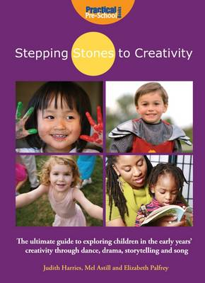 Stepping Stones to Creativity: The Guide: The Ultimate Guide to Exploring Children in the Early Years' Creativity Through Dance, Drama, Storytelling and Song - Stepping Stones to Creativity (Paperback)