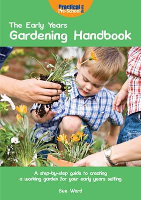 The Early Years Gardening Handbook: A Step-by-step Guide to Creating a Working Garden for Your Early Years Setting (Paperback)