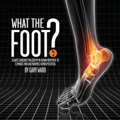 What the Foot?: A Game-Changing Philosophy in Human Movement to Eliminate Pain and Maximise Human Potential (Paperback)