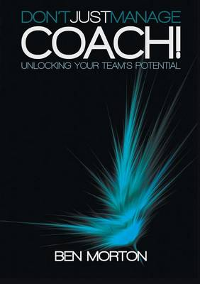 Don't Just Manage-Coach!: Unlocking Your Team's Potential (Paperback)