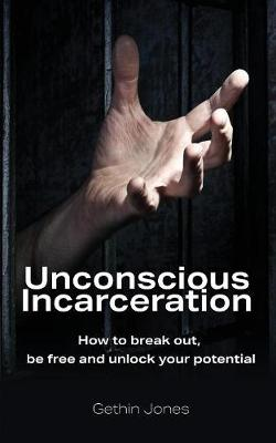 Unconscious Incarceration: How to Break Out, Be Free and Unlock Your Potential (Paperback)