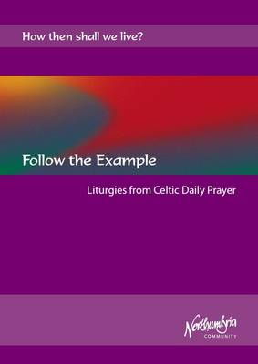 Follow the Example: Liturgies from Celtic Daily Prayer - How Then Shall We Live?