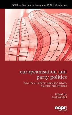 Europeanisation and Party Politics: How the EU affects Domestic Actors, Patterns and Systems (Hardback)