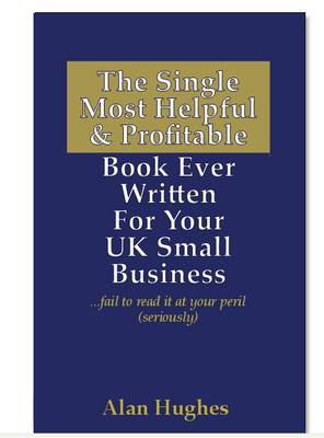 The Single Most Helpful and Profitable Book Ever Written for Your UK Small Business: Fail to Read it at Your Peril (seriously) (Paperback)