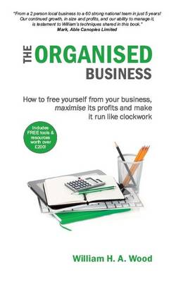 The Organised Business: How to Free Yourself from Your Business, Maximise its Profits and Make it Run Like Clockwork (Paperback)