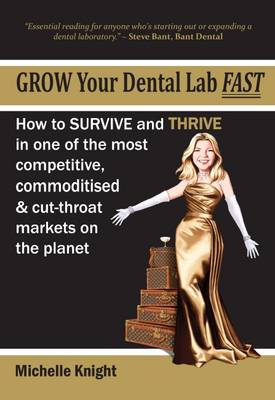 Grow Your Dental Lab Fast: How to Survival and Thrive in One of the Most Competitive, Commoditised and Cut-Throat Markets on the Planet (Paperback)