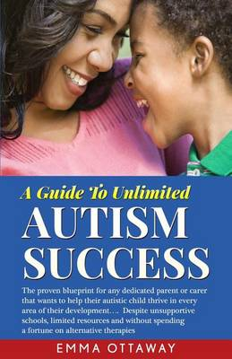 A Guide to Unlimited Autism Success: The Proven Blueprint for Any Dedicated Parent or Carer That Wants to Help Their Autistic Child Thrive in Every Area of Their Development...Despite Unsupportive Schools, Limited Resources and Without Spending a Fortune on Alternative Therapies (Paperback)