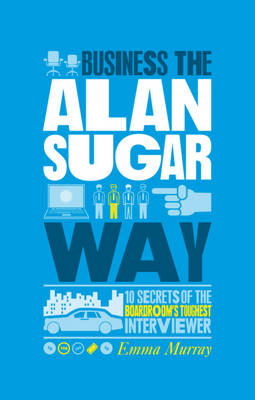 The Unauthorized Guide To Doing Business the Alan Sugar Way: 10 Secrets of the Boardroom's Toughest Interviewer (Paperback)