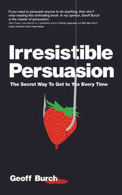 Irresistible Persuasion: The Secret Way to Get to Yes Every Time (Paperback)