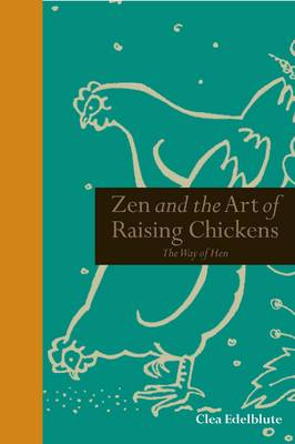 Zen and the Art of Raising Chickens: The Way of Hen - Mindfulness (Hardback)